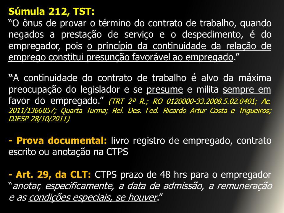 Súmula 212, TST: O ônus de provar o término do contrato de trabalho, quando negados a prestação de serviço e o despedimento, é do empregador, pois o p