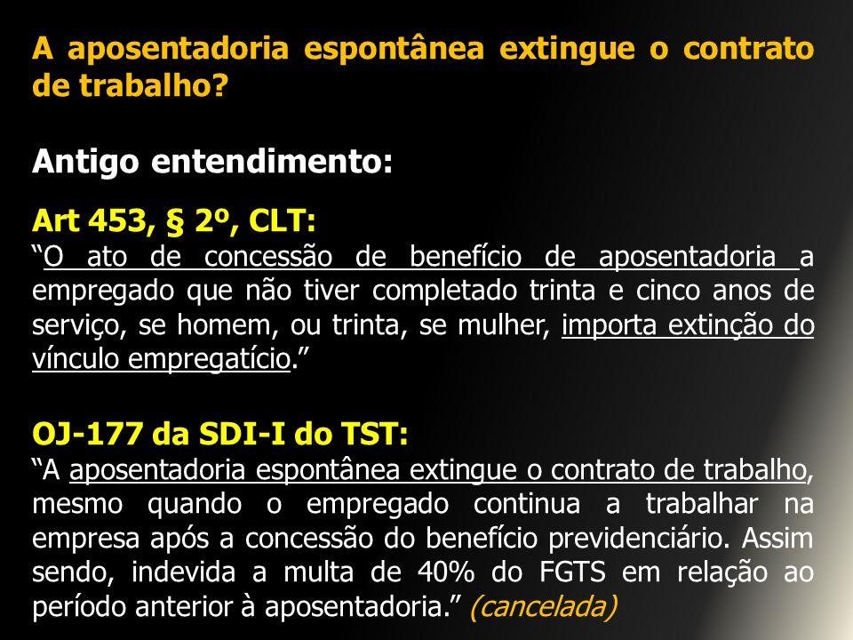 A aposentadoria espontânea extingue o contrato de trabalho? Antigo entendimento: Art 453, § 2º, CLT: O ato de concessão de benefício de aposentadoria