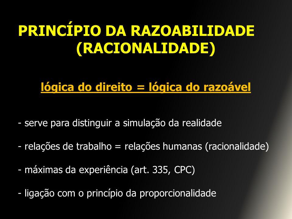 PRINCÍPIO DA RAZOABILIDADE (RACIONALIDADE) lógica do direito = lógica do razoável - serve para distinguir a simulação da realidade - relações de traba