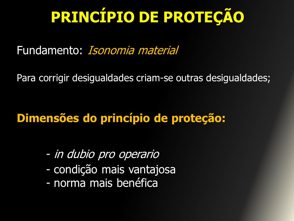 PRINCÍPIO DE PROTEÇÃO Fundamento: Isonomia material Para corrigir desigualdades criam-se outras desigualdades; Dimensões do princípio de proteção: - i