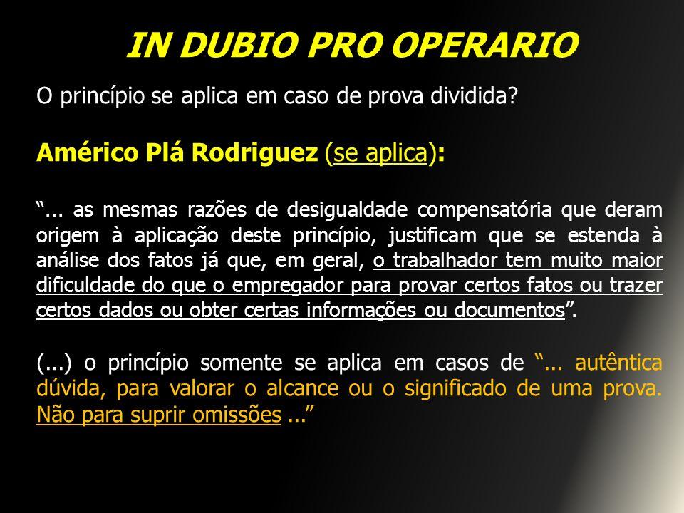 IN DUBIO PRO OPERARIO O princípio se aplica em caso de prova dividida? Américo Plá Rodriguez (se aplica):... as mesmas razões de desigualdade compensa