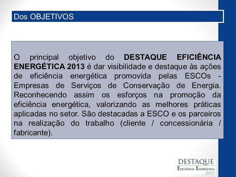 O principal objetivo do DESTAQUE EFICIÊNCIA ENERGÉTICA 2013 é dar visibilidade e destaque às ações de eficiência energética promovida pelas ESCOs - Empresas de Serviços de Conservação de Energia.