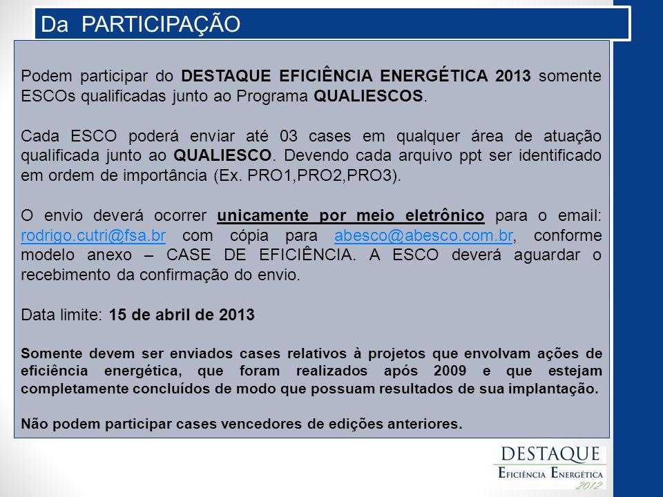 Da PARTICIPAÇÃO Podem participar do DESTAQUE EFICIÊNCIA ENERGÉTICA 2013 somente ESCOs qualificadas junto ao Programa QUALIESCOS. Cada ESCO poderá envi