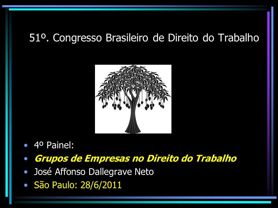 51º. Congresso Brasileiro de Direito do Trabalho 4º Painel: Grupos de Empresas no Direito do Trabalho José Affonso Dallegrave Neto São Paulo: 28/6/201