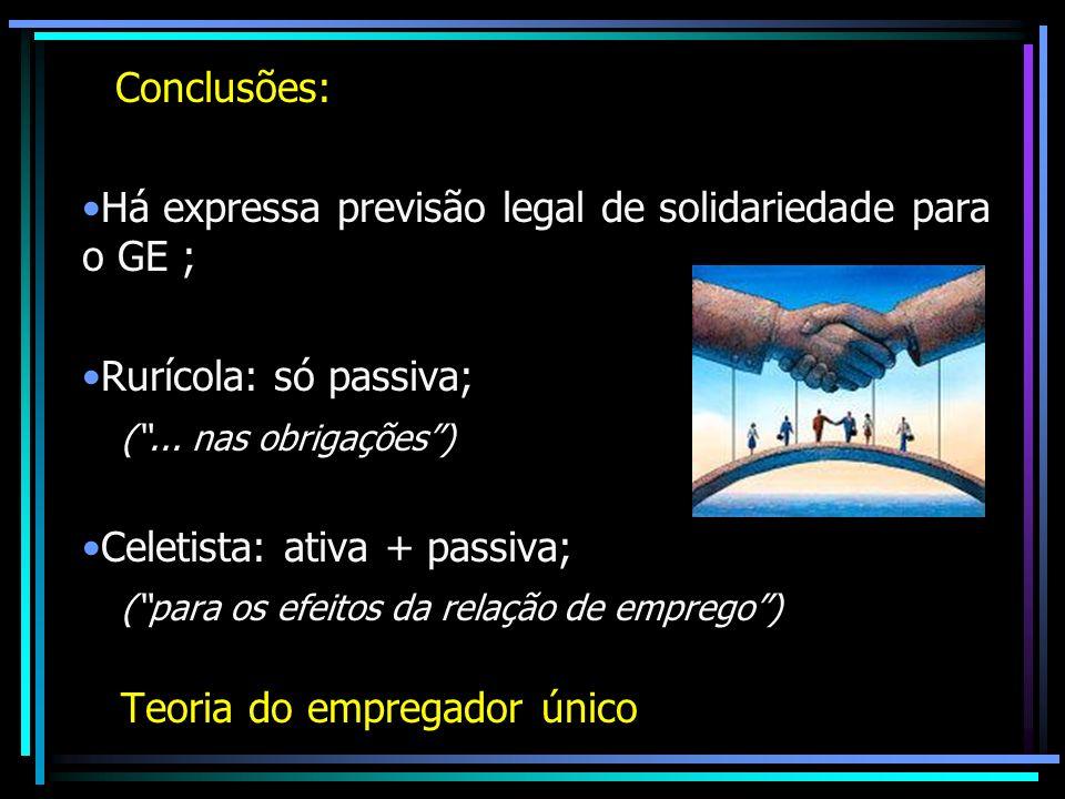 Conclusões: Há expressa previsão legal de solidariedade para o GE ; Rurícola: só passiva; (... nas obrigações) Celetista: ativa + passiva; (para os ef