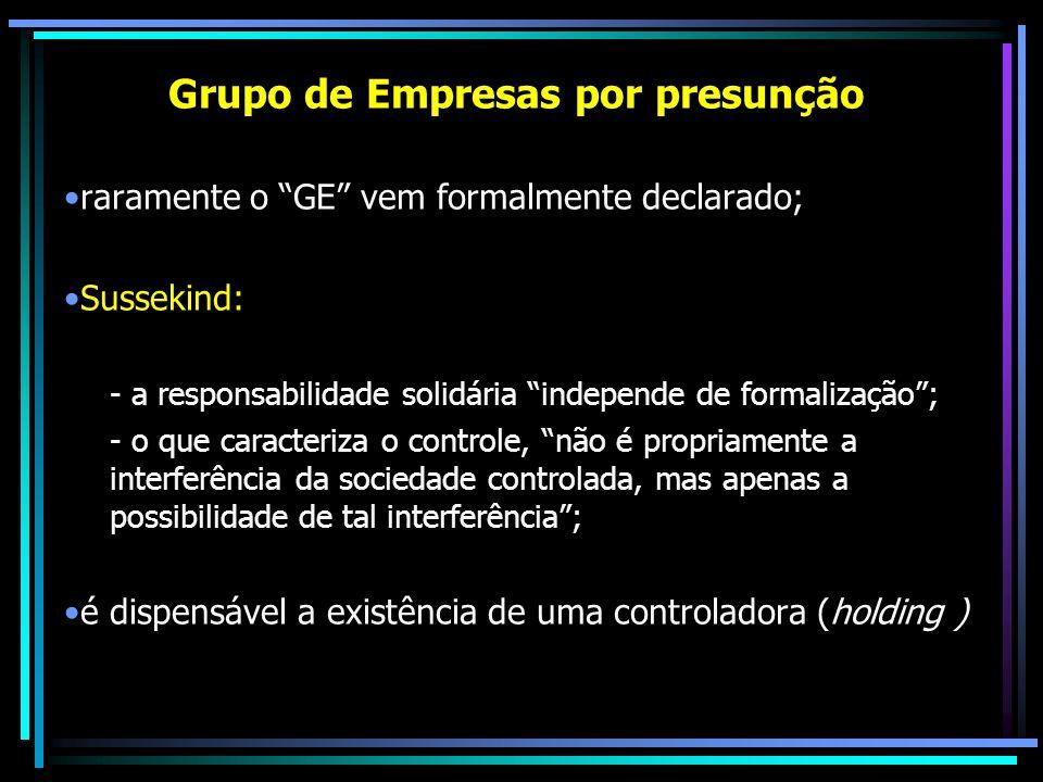 Grupo de Empresas por presunção raramente o GE vem formalmente declarado; Sussekind: - a responsabilidade solidária independe de formalização; - o que