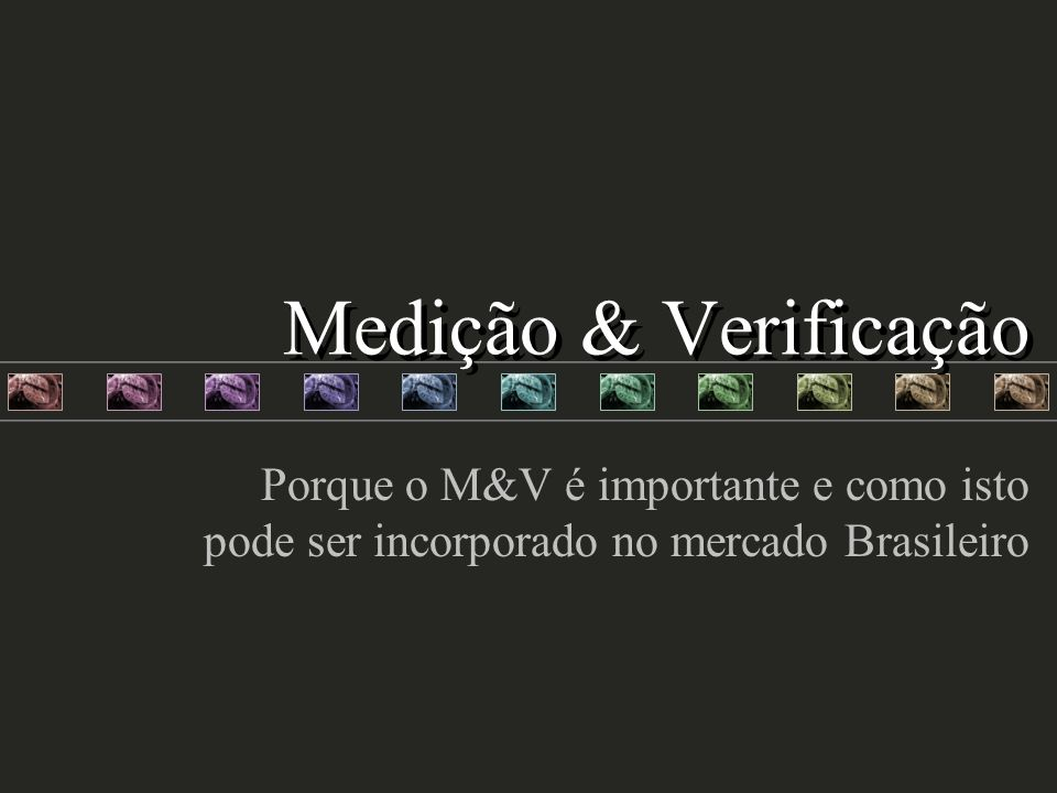 Medição & Verificação Porque o M&V é importante e como isto pode ser incorporado no mercado Brasileiro