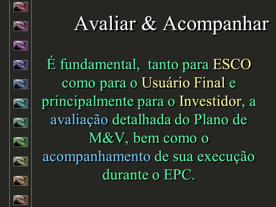 Avaliar & Acompanhar É fundamental, tanto para ESCO como para o Usuário Final e principalmente para o Investidor, a avaliação detalhada do Plano de M&