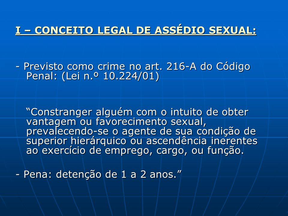 I – CONCEITO LEGAL DE ASSÉDIO SEXUAL: - Previsto como crime no art. 216-A do Código Penal: (Lei n.º 10.224/01) Constranger alguém com o intuito de obt