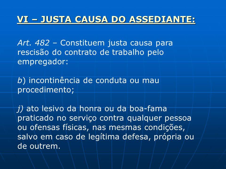 VI – JUSTA CAUSA DO ASSEDIANTE: Art. 482 – Constituem justa causa para rescisão do contrato de trabalho pelo empregador: b) incontinência de conduta o