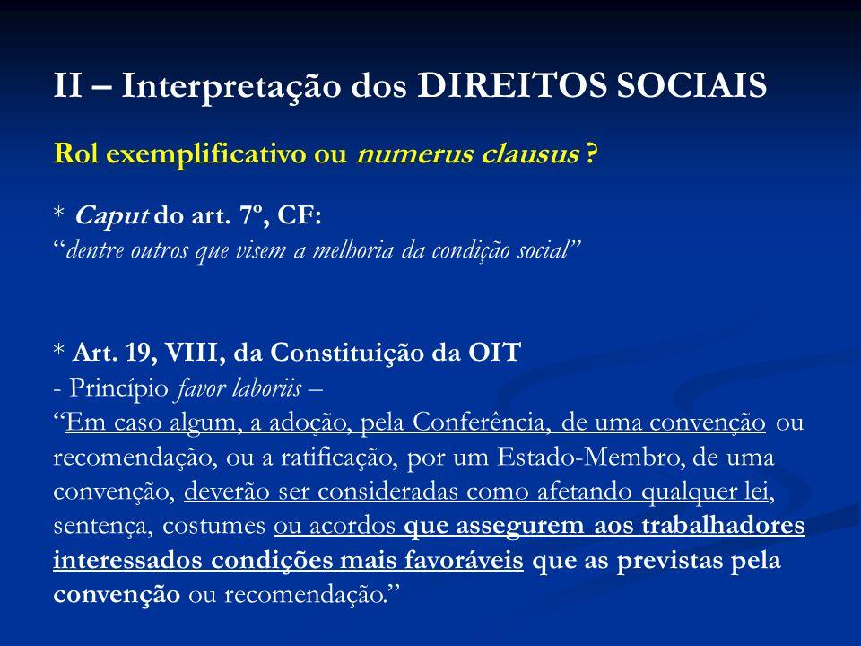 II – Interpretação dos DIREITOS SOCIAIS Rol exemplificativo ou numerus clausus ? * Caput do art. 7º, CF: dentre outros que visem a melhoria da condiçã