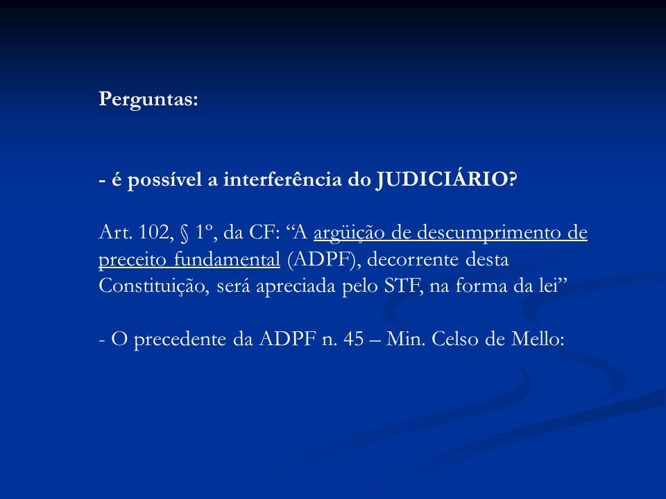 Perguntas: - é possível a interferência do JUDICIÁRIO? Art. 102, § 1º, da CF: A argüição de descumprimento de preceito fundamental (ADPF), decorrente
