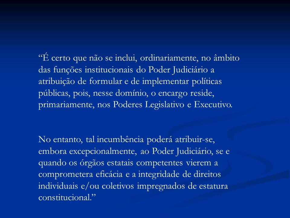 É certo que não se inclui, ordinariamente, no âmbito das funções institucionais do Poder Judiciário a atribuição de formular e de implementar política