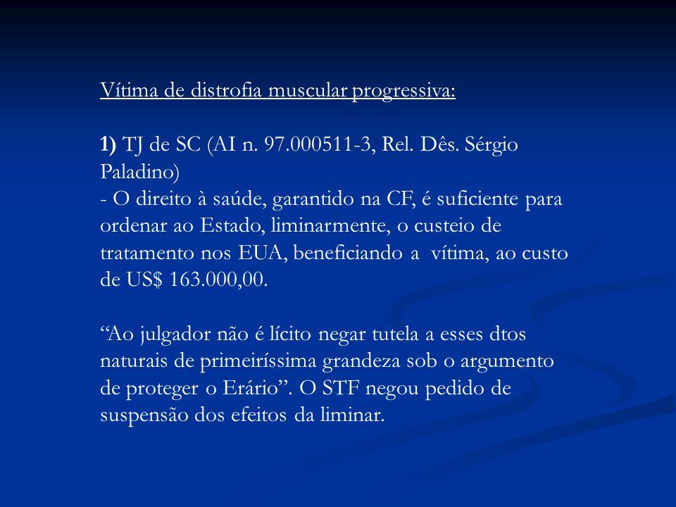 Vítima de distrofia muscular progressiva: 1) TJ de SC (AI n. 97.000511-3, Rel. Dês. Sérgio Paladino) - O direito à saúde, garantido na CF, é suficient