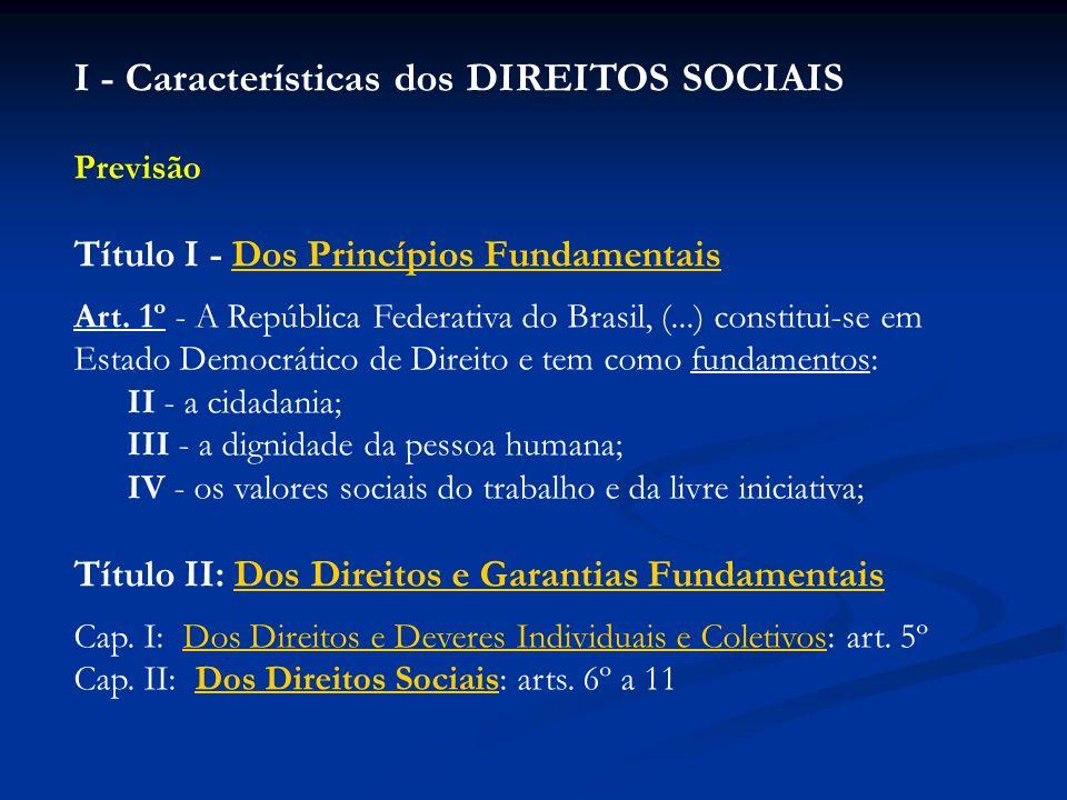 I - Características dos DIREITOS SOCIAIS Previsão Título I - Dos Princípios FundamentaisDos Princípios Fundamentais Art. 1º - A República Federativa d
