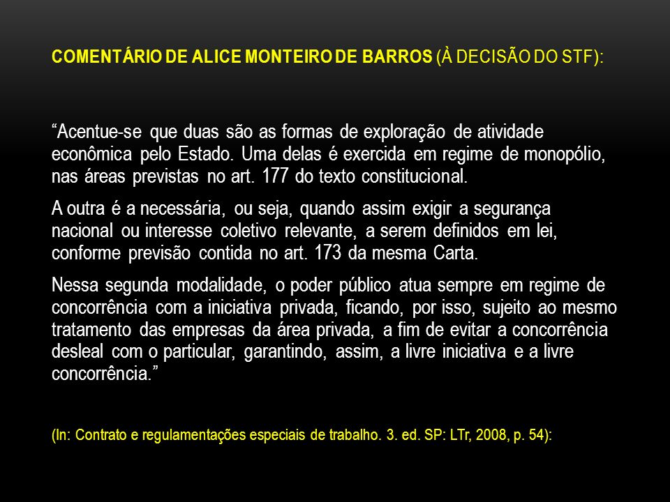 COMENTÁRIO DE ALICE MONTEIRO DE BARROS (À DECISÃO DO STF): Acentue-se que duas são as formas de exploração de atividade econômica pelo Estado. Uma del