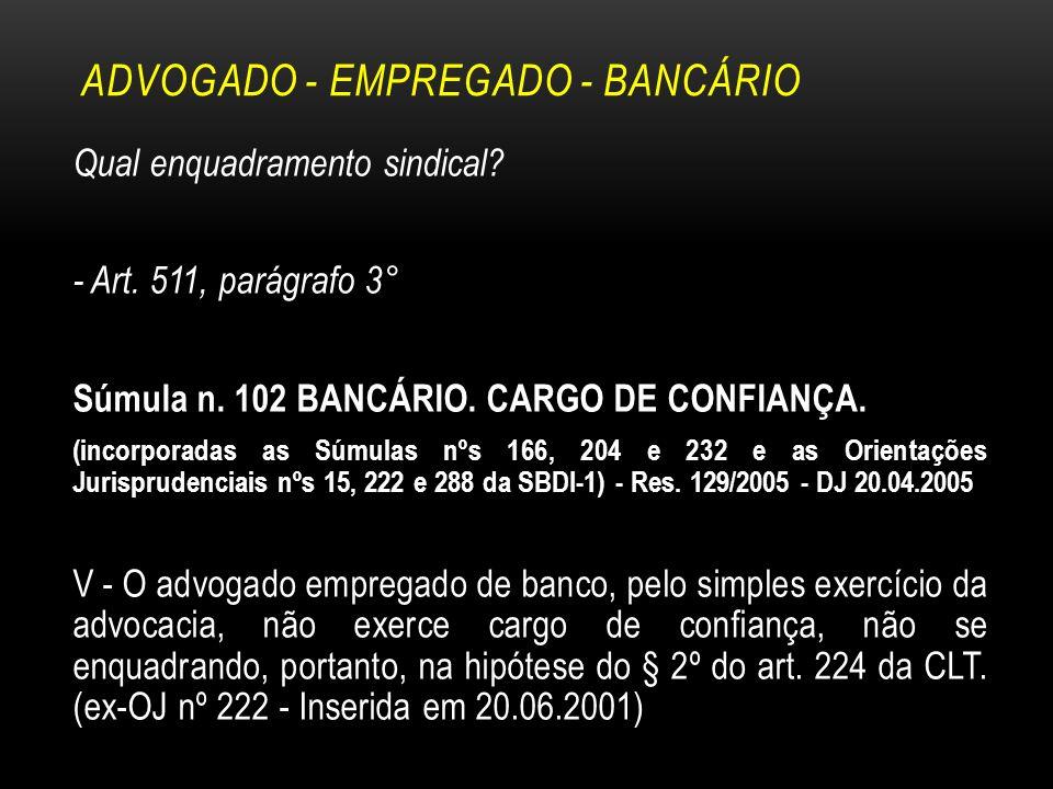 ADVOGADO - EMPREGADO - BANCÁRIO Qual enquadramento sindical? - Art. 511, parágrafo 3° Súmula n. 102 BANCÁRIO. CARGO DE CONFIANÇA. (incorporadas as Súm