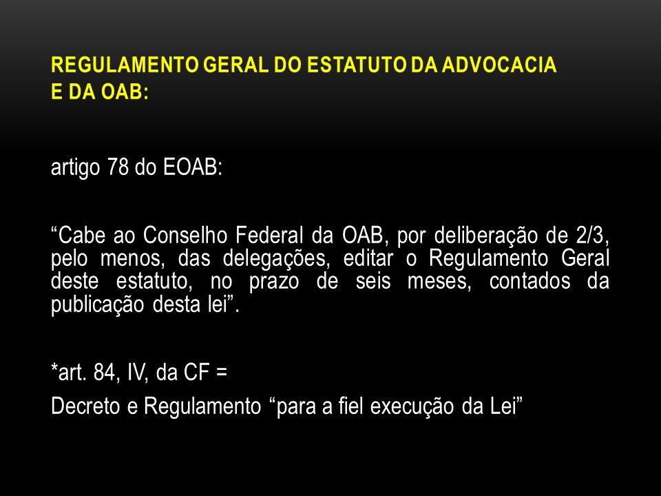 REGULAMENTO GERAL DO ESTATUTO DA ADVOCACIA E DA OAB: artigo 78 do EOAB: Cabe ao Conselho Federal da OAB, por deliberação de 2/3, pelo menos, das deleg