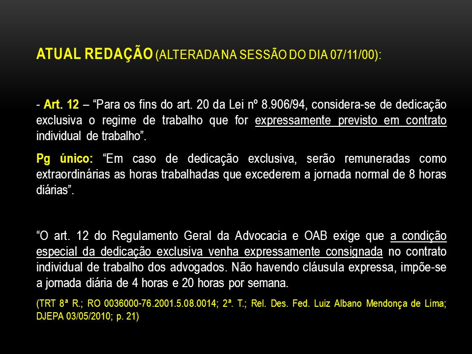 ATUAL REDAÇÃO (ALTERADA NA SESSÃO DO DIA 07/11/00): - Art. 12 – Para os fins do art. 20 da Lei nº 8.906/94, considera-se de dedicação exclusiva o regi
