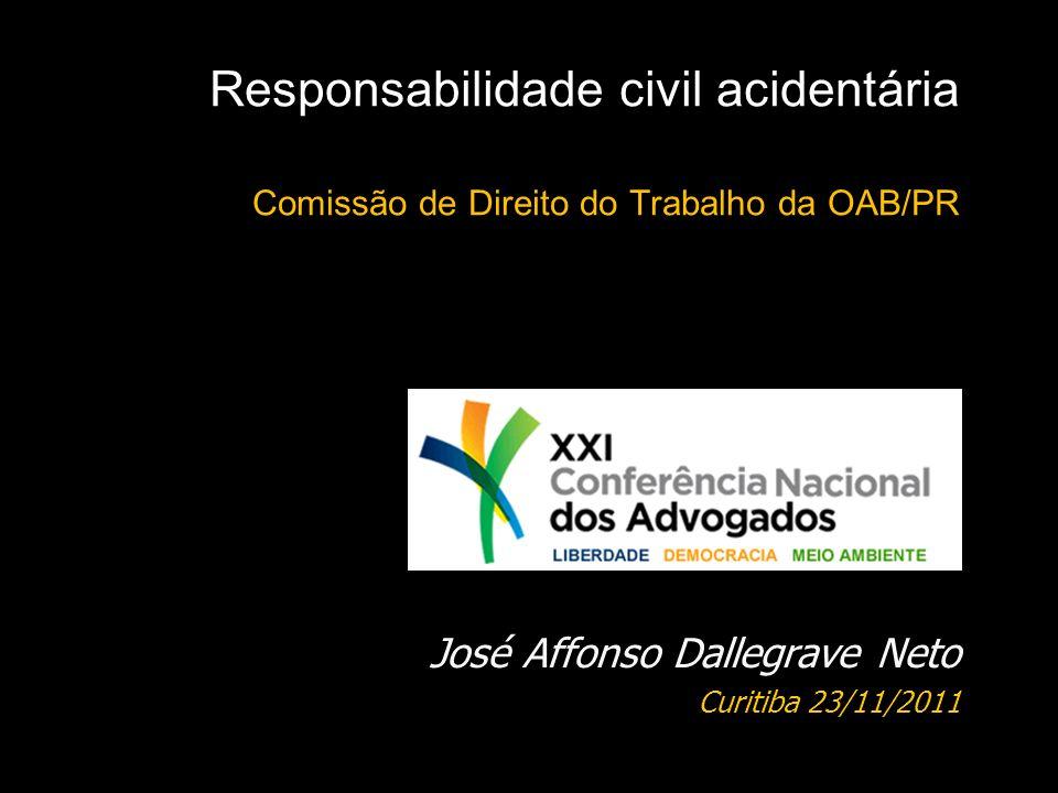Responsabilidade civil acidentária Comissão de Direito do Trabalho da OAB/PR José Affonso Dallegrave Neto Curitiba 23/11/2011