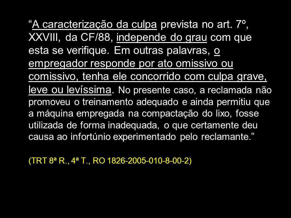 A caracterização da culpa prevista no art. 7º, XXVIII, da CF/88, independe do grau com que esta se verifique. Em outras palavras, o empregador respond
