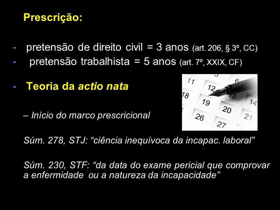 Prescrição: - pretensão de direito civil = 3 anos (art. 206, § 3º, CC) - pretensão trabalhista = 5 anos (art. 7º, XXIX, CF) - Teoria da actio nata – I