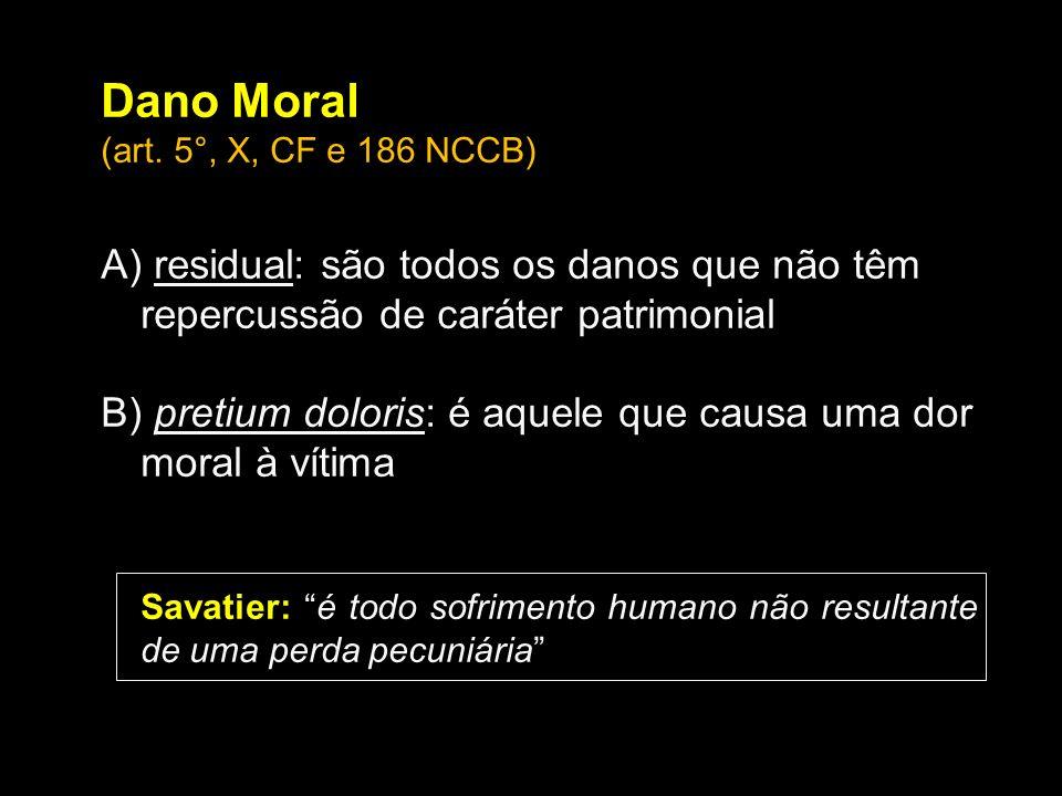 Dano Moral (art. 5°, X, CF e 186 NCCB) A) residual: são todos os danos que não têm repercussão de caráter patrimonial B) pretium doloris: é aquele que
