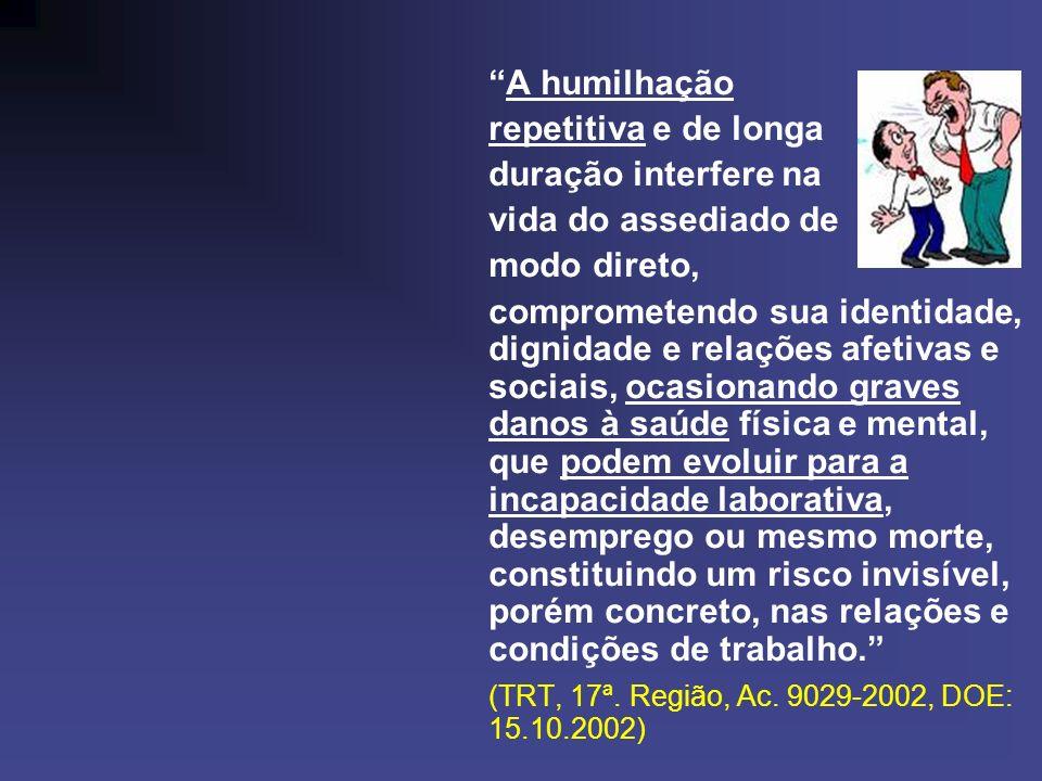 A humilhação repetitiva e de longa duração interfere na vida do assediado de modo direto, comprometendo sua identidade, dignidade e relações afetivas