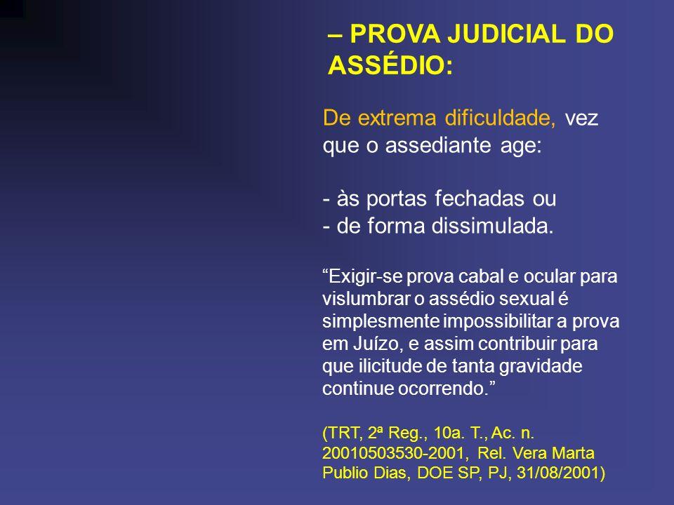 – PROVA JUDICIAL DO ASSÉDIO: De extrema dificuldade, vez que o assediante age: - às portas fechadas ou - de forma dissimulada. Exigir-se prova cabal e