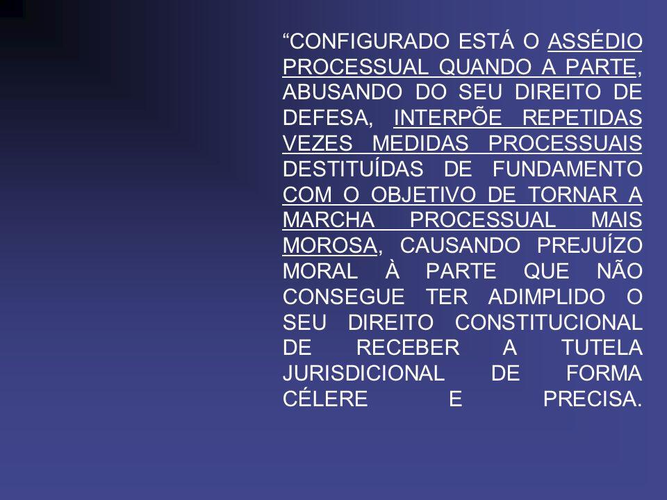 CONFIGURADO ESTÁ O ASSÉDIO PROCESSUAL QUANDO A PARTE, ABUSANDO DO SEU DIREITO DE DEFESA, INTERPÕE REPETIDAS VEZES MEDIDAS PROCESSUAIS DESTITUÍDAS DE F