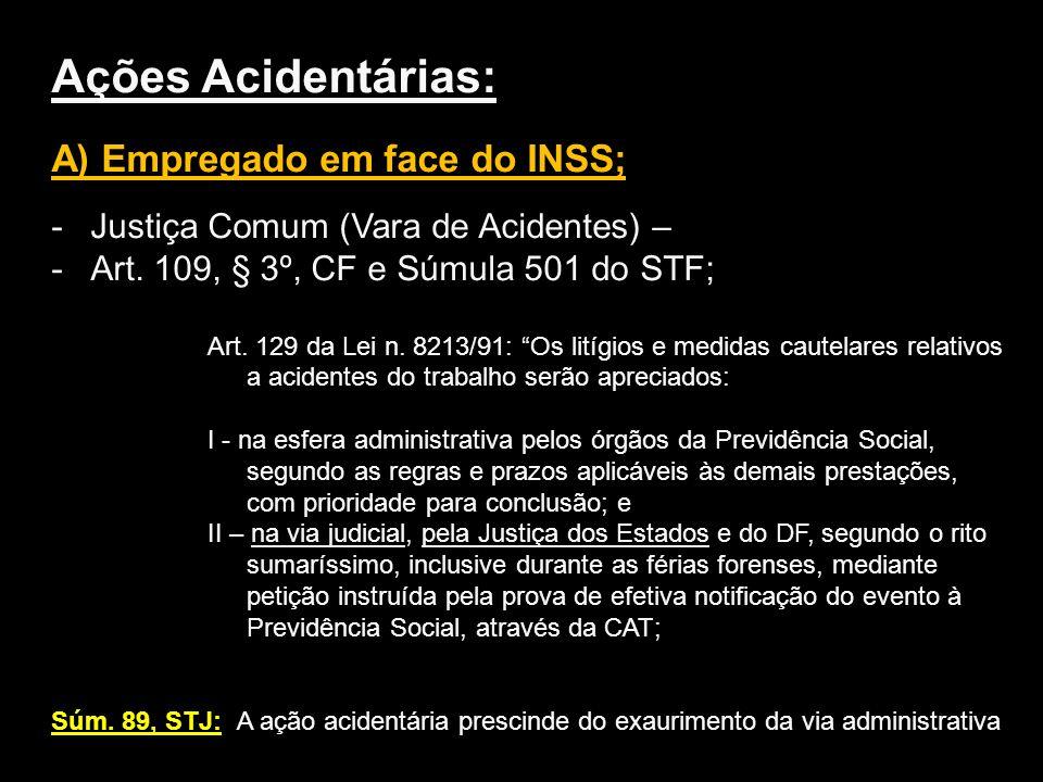 Ações Acidentárias: A) Empregado em face do INSS; -Justiça Comum (Vara de Acidentes) – -Art. 109, § 3º, CF e Súmula 501 do STF; Art. 129 da Lei n. 821