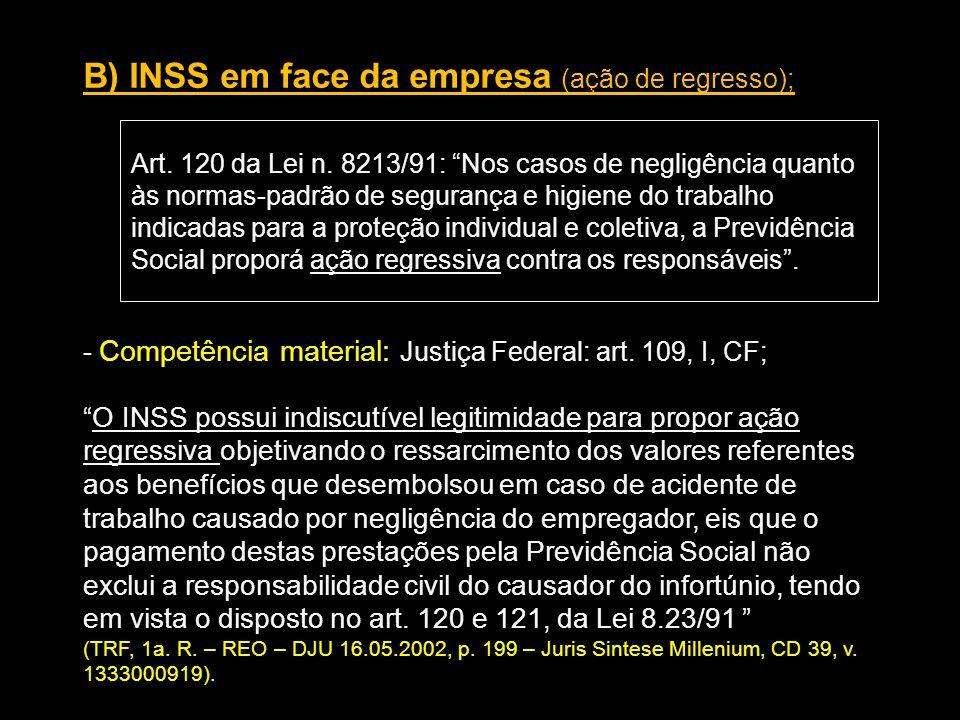 B) INSS em face da empresa (ação de regresso); Art. 120 da Lei n. 8213/91: Nos casos de negligência quanto às normas-padrão de segurança e higiene do