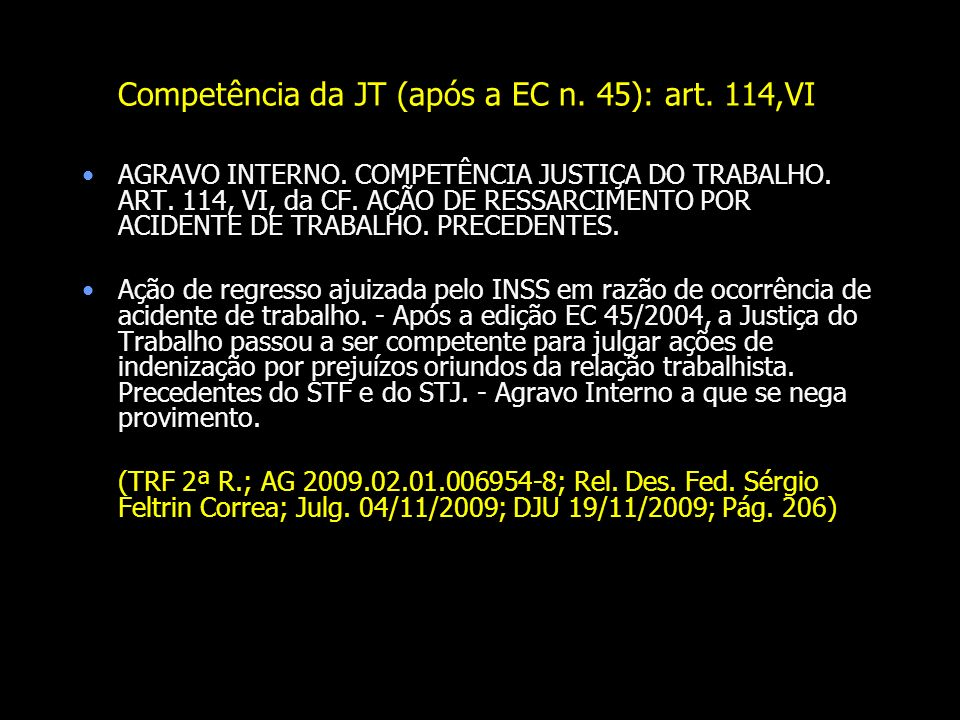 Competência da JT (após a EC n. 45): art. 114,VI AGRAVO INTERNO. COMPETÊNCIA JUSTIÇA DO TRABALHO. ART. 114, VI, da CF. AÇÃO DE RESSARCIMENTO POR ACIDE
