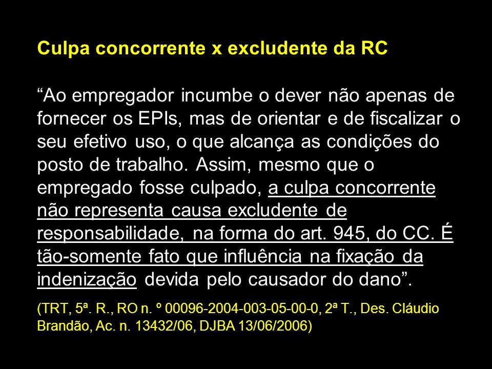 Culpa concorrente x excludente da RC Ao empregador incumbe o dever não apenas de fornecer os EPIs, mas de orientar e de fiscalizar o seu efetivo uso,