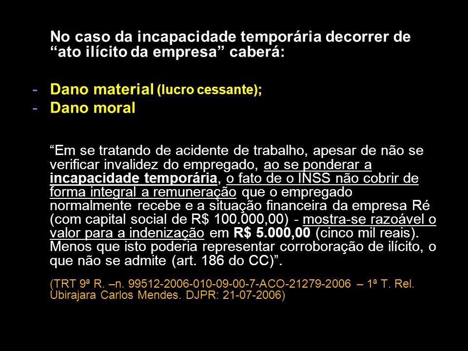 No caso da incapacidade temporária decorrer de ato ilícito da empresa caberá: -Dano material (lucro cessante); -Dano moral Em se tratando de acidente