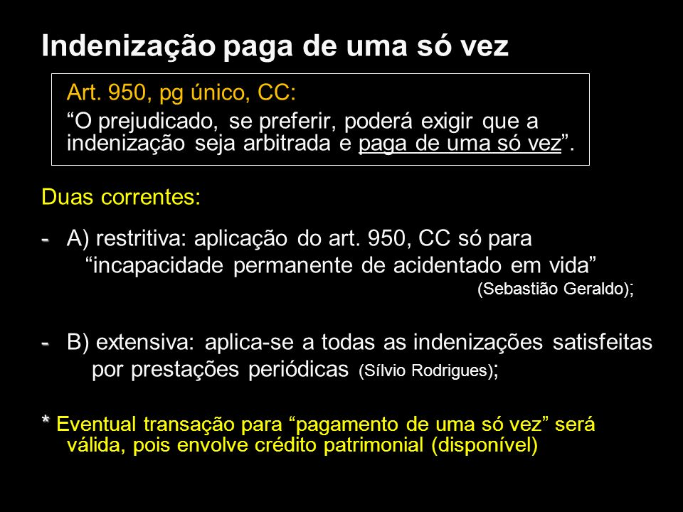 Indenização paga de uma só vez Art. 950, pg único, CC: O prejudicado, se preferir, poderá exigir que a indenização seja arbitrada e paga de uma só vez
