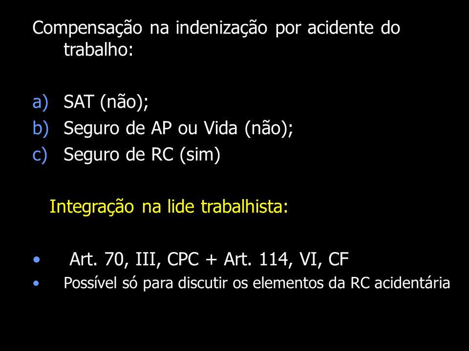 Compensação na indenização por acidente do trabalho: a)SAT (não); b)Seguro de AP ou Vida (não); c)Seguro de RC (sim) Integração na lide trabalhista: A