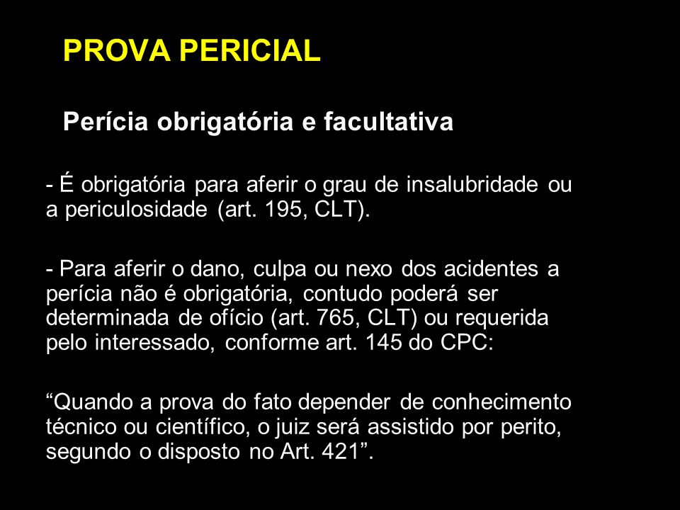 PROVA PERICIAL Perícia obrigatória e facultativa - É obrigatória para aferir o grau de insalubridade ou a periculosidade (art. 195, CLT). - Para aferi