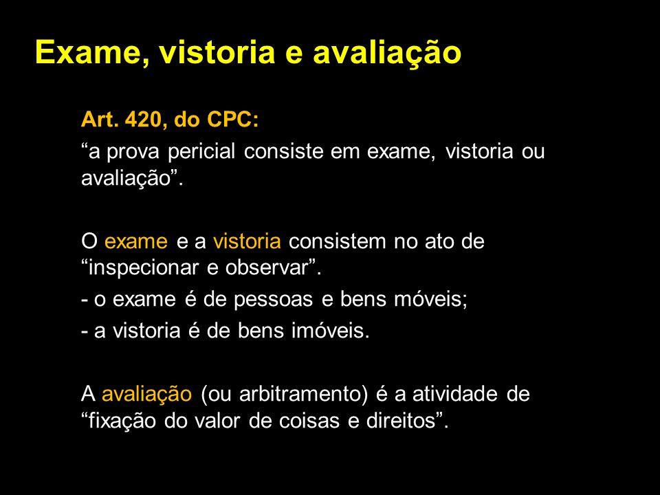 Exame, vistoria e avaliação Art. 420, do CPC: a prova pericial consiste em exame, vistoria ou avaliação. O exame e a vistoria consistem no ato de insp