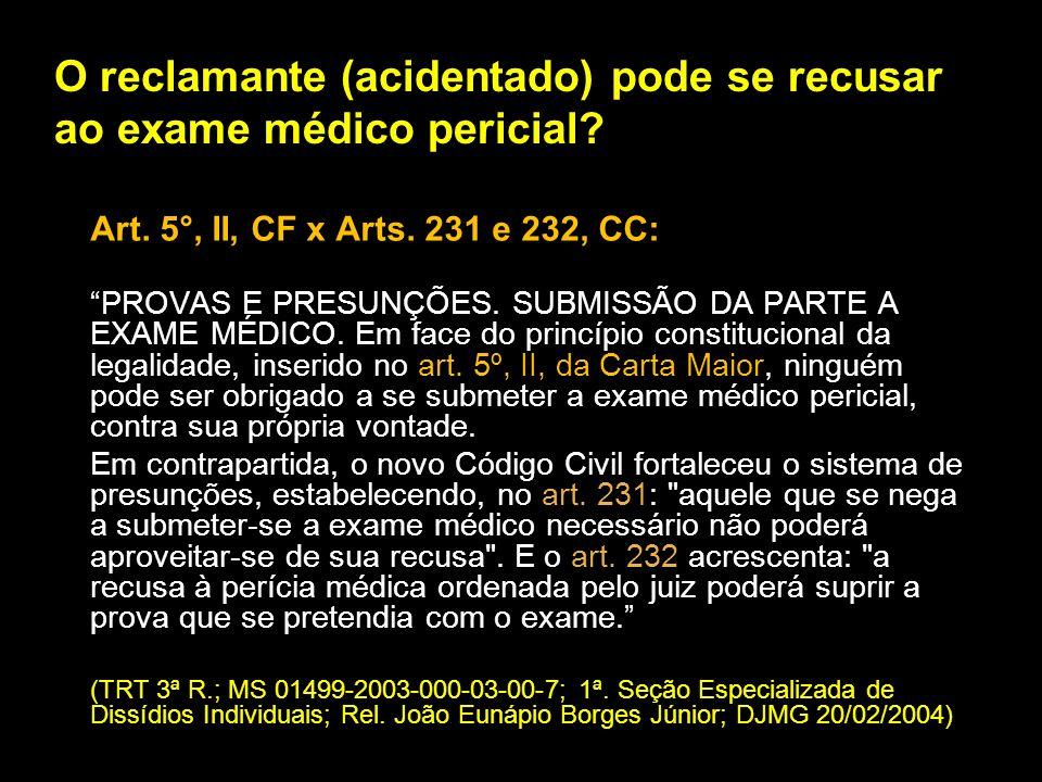 O reclamante (acidentado) pode se recusar ao exame médico pericial? Art. 5°, II, CF x Arts. 231 e 232, CC: PROVAS E PRESUNÇÕES. SUBMISSÃO DA PARTE A E