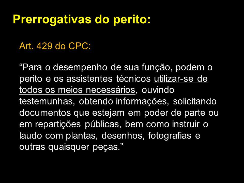 Prerrogativas do perito: Art. 429 do CPC: Para o desempenho de sua função, podem o perito e os assistentes técnicos utilizar-se de todos os meios nece