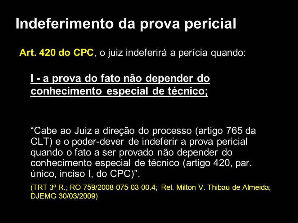 Indeferimento da prova pericial Art. 420 do CPC, o juiz indeferirá a perícia quando: I - a prova do fato não depender do conhecimento especial de técn