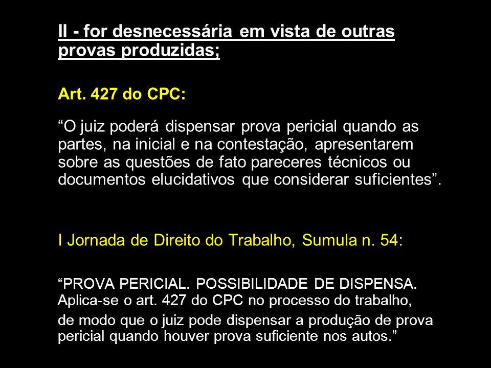 II - for desnecessária em vista de outras provas produzidas; Art. 427 do CPC: O juiz poderá dispensar prova pericial quando as partes, na inicial e na