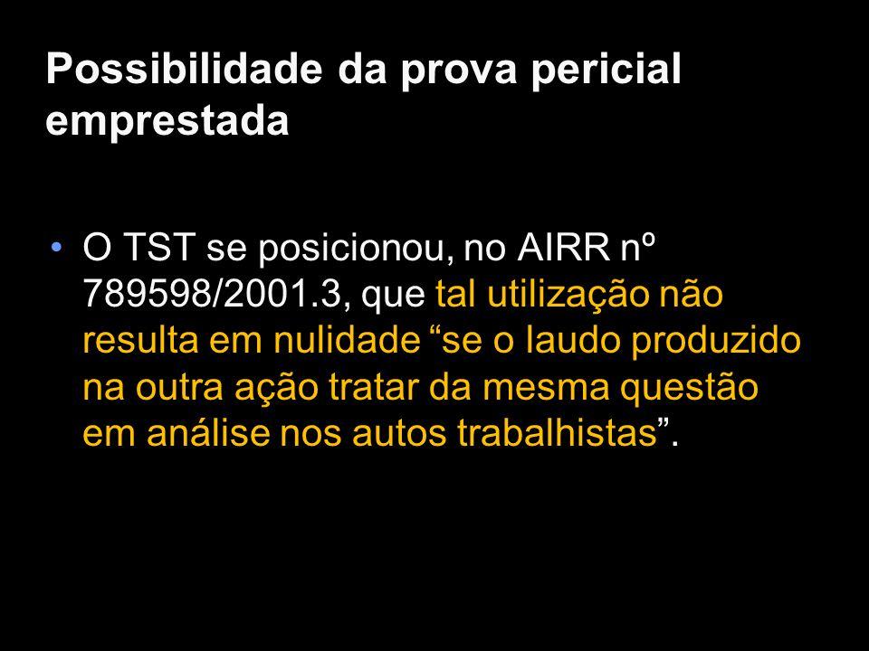 Possibilidade da prova pericial emprestada O TST se posicionou, no AIRR nº 789598/2001.3, que tal utilização não resulta em nulidade se o laudo produz