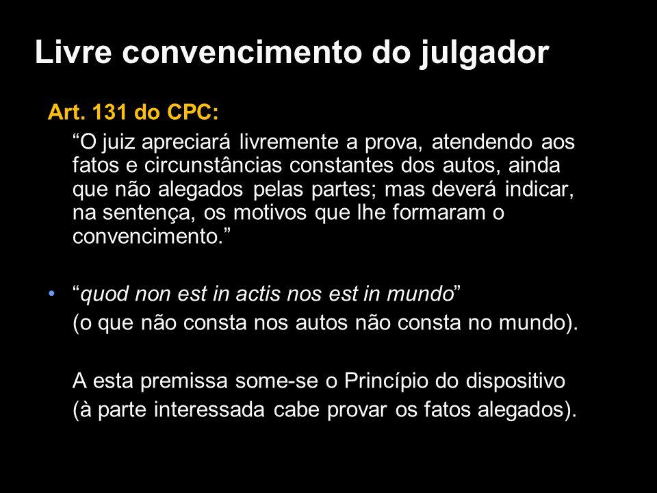 Livre convencimento do julgador Art. 131 do CPC: O juiz apreciará livremente a prova, atendendo aos fatos e circunstâncias constantes dos autos, ainda