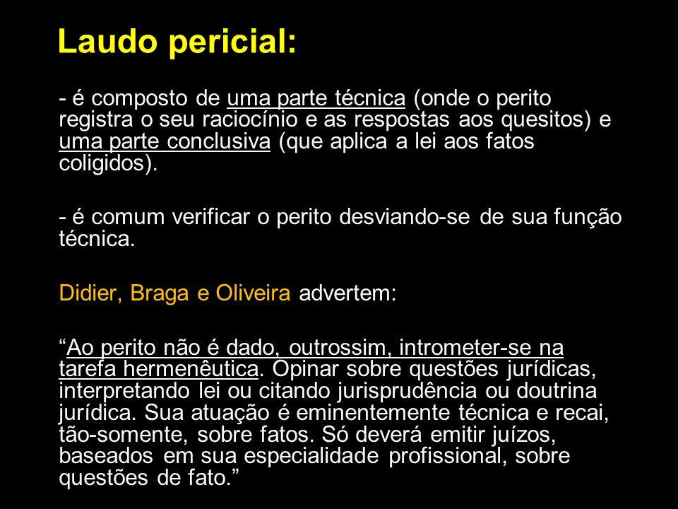 Laudo pericial: - é composto de uma parte técnica (onde o perito registra o seu raciocínio e as respostas aos quesitos) e uma parte conclusiva (que ap