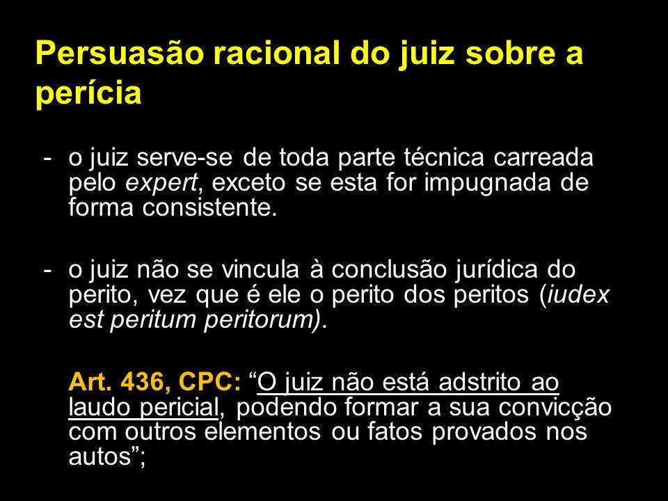 Persuasão racional do juiz sobre a perícia - o juiz serve-se de toda parte técnica carreada pelo expert, exceto se esta for impugnada de forma consist