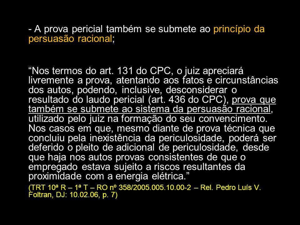 - A prova pericial também se submete ao princípio da persuasão racional; Nos termos do art. 131 do CPC, o juiz apreciará livremente a prova, atentando