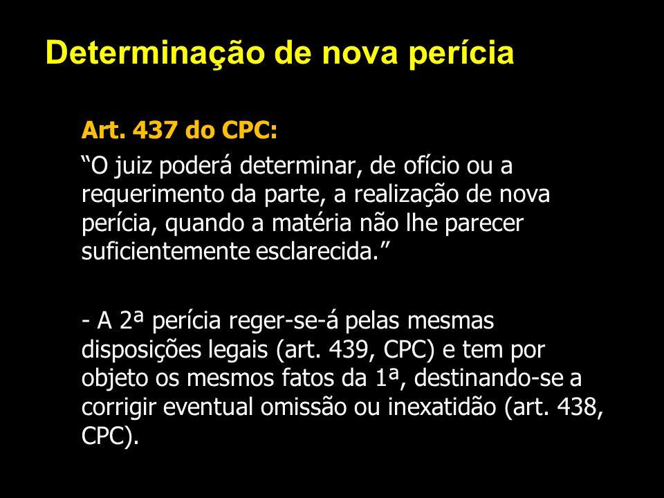 Determinação de nova perícia Art. 437 do CPC: O juiz poderá determinar, de ofício ou a requerimento da parte, a realização de nova perícia, quando a m