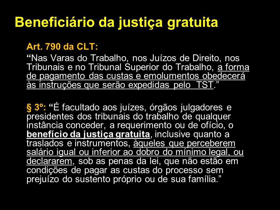 Beneficiário da justiça gratuita Art. 790 da CLT: Nas Varas do Trabalho, nos Juízos de Direito, nos Tribunais e no Tribunal Superior do Trabalho, a fo